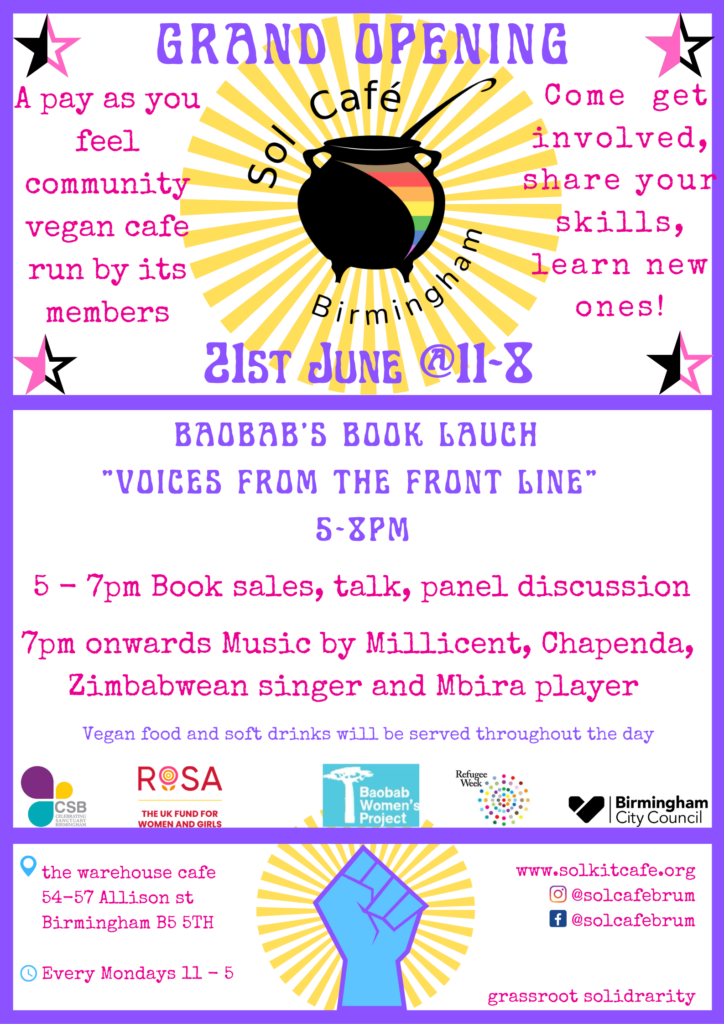 """Grand opening A pay as you feel community vegan cafe run by its members Come get involved, share your skills, learn new ones! 21st June 11am-8pm Baobab's book launch """"Voices from the front line"""" 5pm-8pm 5pm-7pm Book sales, talk, panel discussion 7pm onwards music by Millicent, Chapenda, Zimbabwean singer and Mbira player Vegan food and soft drinks will be served throughout the day The warehouse cafe, 54-57 Allison st Birmingham B5 5TH Every Monday 11-5 Www.solkitcafe.org Instagram: @solcafebrum Facebook: @solcafebrum Grassroots solidarity"""