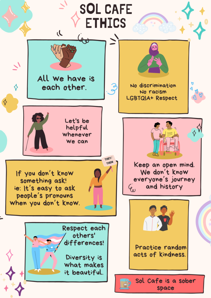 Colourful illustrations accompany the following Sol Cafe Ethics: All we have is each other No discrimination, no racism, LGBTQIA+ respect  Let's be helpful whenever we can Keep an open mind. We don't know everyone's journey and history If you don't know something, ask! I,e, it's easy to as people's pronouns when you don't know Respect each other's differences! Diversity is what makes it beautiful. Practice random acts of kindness Sol Cafe is a sober space.
